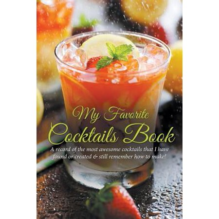 My Favorite Cocktails Book : A Record of the Most Awesome Cocktails That I Have Found or Created & Still Remember How to Make!