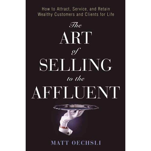 The Art of Selling to the Affluent: How to Attract, Service, and Retain Wealthy Customers & Clients for Life