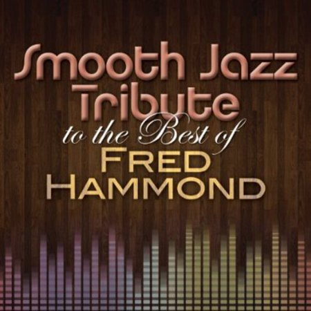 Smooth Jazz Tribute to the Best of Fred Hammond (Best Smooth Jazz Radio Stations)