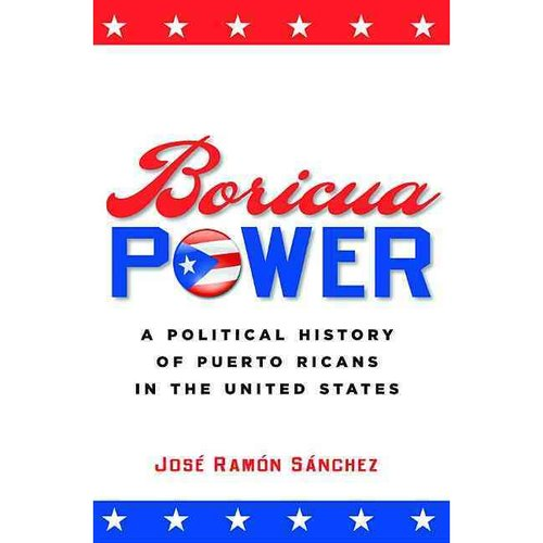 Boricua Power : A Political History of Puerto Ricans in the United States