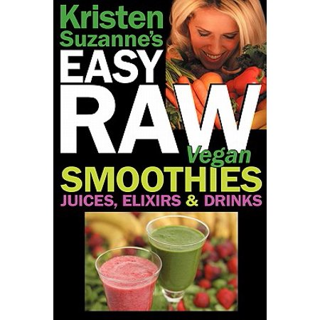 Kristen Suzanne's Easy Raw Vegan Smoothies, Juices, Elixirs & Drinks : The Definitive Raw Fooder's Book of Beverage Recipes for Boosting Energy, Getting Healthy, Losing Weight, Having Fun, or Cutting Loose... Including Wine