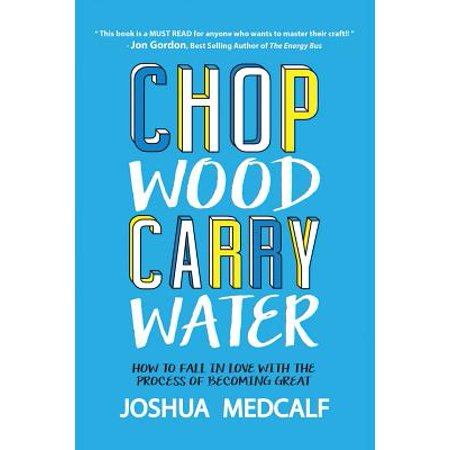 Chop Wood Carry Water : How to Fall in Love with the Process of