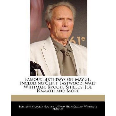 Famous Birthdays On May 31  Including Clint Eastwood  Walt Whitman  Brooke Shields  Joe Namath And More