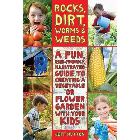 Rocks, Dirt, Worms & Weeds : A Fun, User-Friendly, Illustrated Guide to Creating a Vegetable or Flower Garden with Your Kids