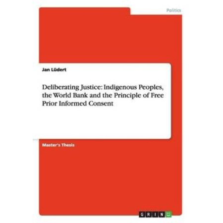 Deliberating Justice   Indigenous Peoples  The World Bank And The Principle Of Free Prior Infomed Consent