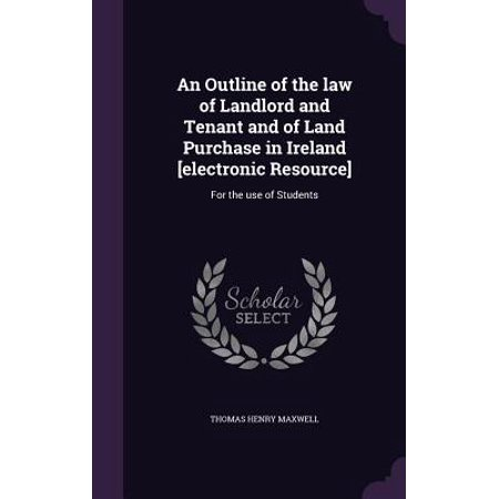 An Outline of the Law of Landlord and Tenant and of Land Purchase in Ireland [Electronic Resource]: For the Use of Students (Purchase Electronic Books)