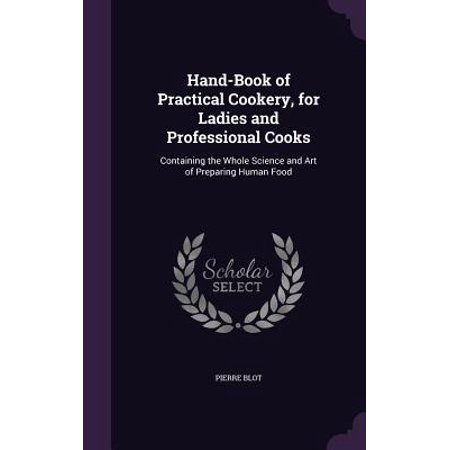 Hand-Book of Practical Cookery, for Ladies and Professional Cooks : Containing the Whole Science and Art of Preparing Human Food