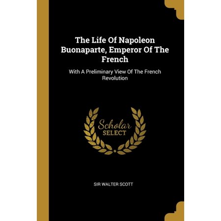 The Life Of Napoleon Buonaparte, Emperor Of The French: With A Preliminary View Of The French Revolution