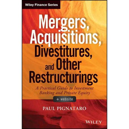 Mergers, Acquisitions, Divestitures, and Other Restructurings: A Practical Guide to Investment Banking and Private Equity