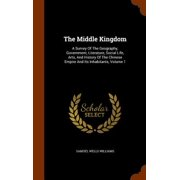 The Middle Kingdom: A Survey of the Geography, Government, Literature, Social Life, Arts, and History of the Chinese Empire and Its Inhabi