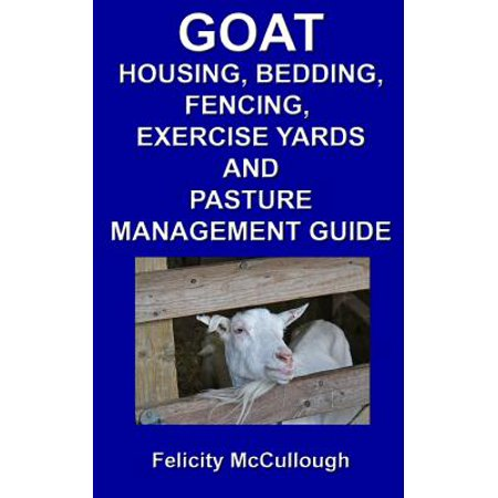 Goat Housing, Bedding, Fencing, Exercise Yards and Pasture Management Guide : Goat Knowledge (Goat Paste)