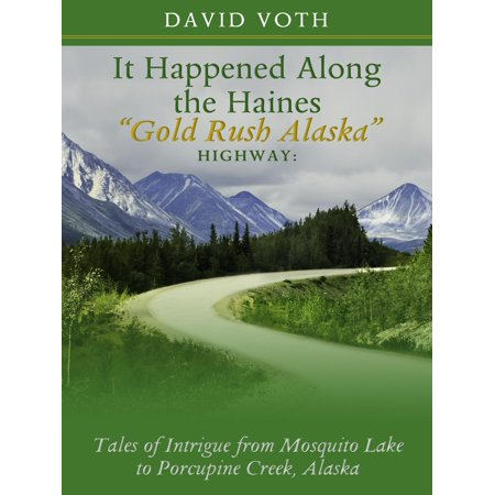 """It Happened Along the Haines """"Gold Rush Alaska"""" Highway: Tales of Intrigue from Mosquito Lake to Porcupine Creek, Alaska - (Best Places To Stop Along Highway 1)"""