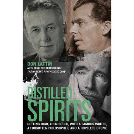 Distilled Spirits : Getting High, Then Sober, with a Famous Writer, a Forgotten Philosopher, and a Hopeless