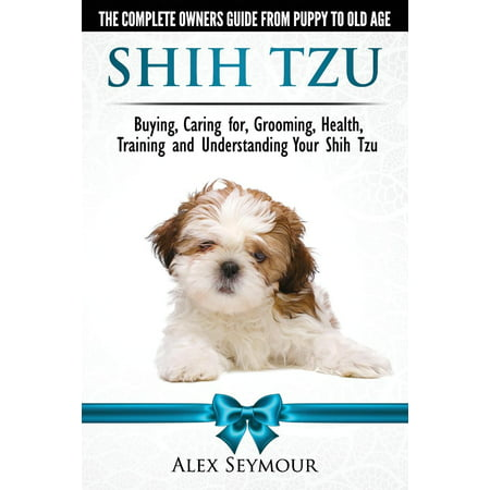 Shih Tzu Dogs - The Complete Owners Guide from Puppy to Old Age: Buying, Caring For, Grooming, Health, Training and Understanding Your Shih Tzu. (Paperback)