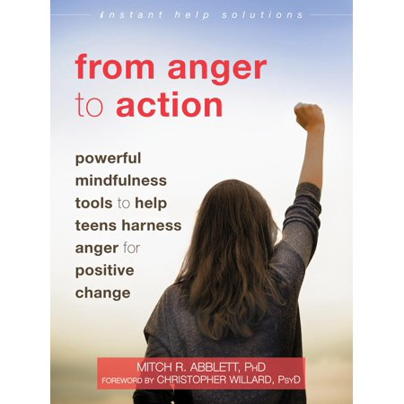 From Anger to Action : Powerful Mindfulness Tools to Help Teens Harness Anger for Positive Change