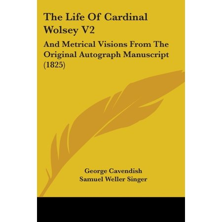 The Life of Cardinal Wolsey V2 : And Metrical Visions from the Original Autograph Manuscript (1825)