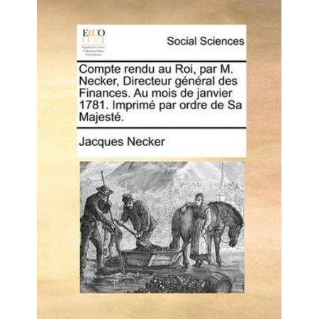 Compte Rendu Au Roi  Par M  Necker  Directeur Gnral Des Finances  Au Mois De Janvier 1781  Imprim Par Ordre De Sa Majest