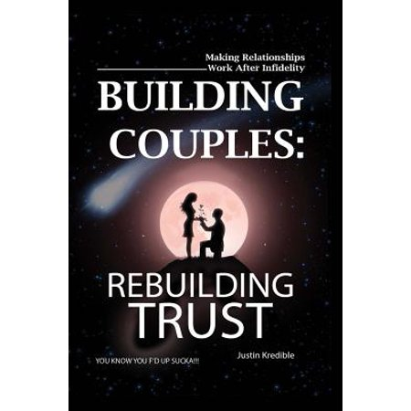Building Couples : Rebuilding Trust: - Making Relationships Work After Infidelity ? You Know You F?d Up