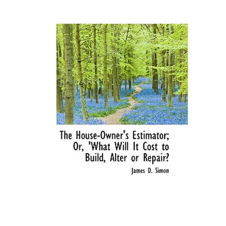The House-Owner's Estimator; Or, 'What Will It Cost to Build, Alter or Repair? ()