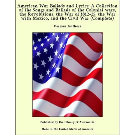 American War Ballads and Lyrics: A Collection of the Songs and Ballads of the Colonial wars, the Revolutions, the War of 1812-15, the War with Mexico, and the Civil War (The Civil Wars Cover Songs)
