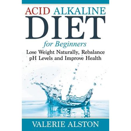 Acid Alkaline Diet for Beginners : Lose Weight Naturally, Rebalance PH Levels and Improve