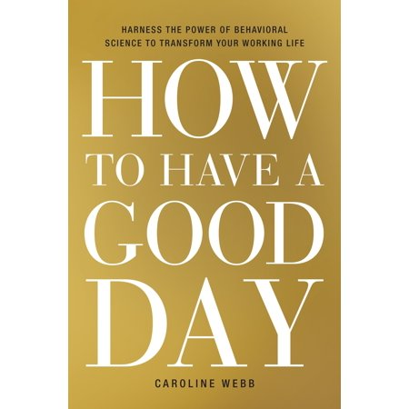 How to Have a Good Day : Harness the Power of Behavioral Science to Transform Your Working