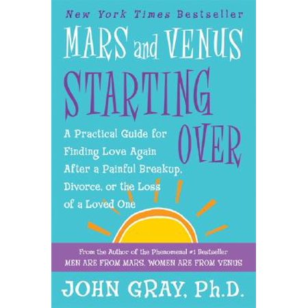 Mars and Venus Starting Over : A Practical Guide for Finding Love Again After a Painful Breakup, Divorce, or the Loss of a Loved