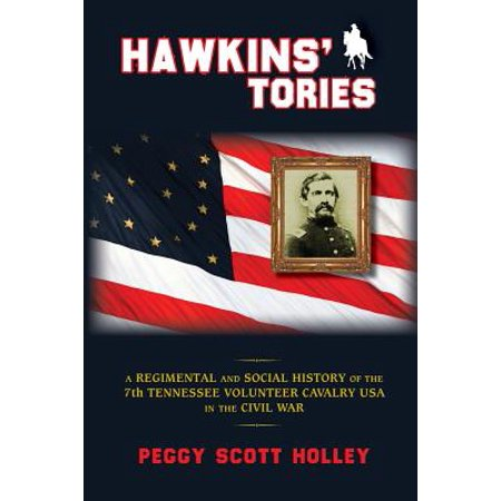 Hawkins' Tories : A Regimental and Social History of the 7th Tennessee Volunteer Cavalry USA (Tennessee State Flag History)