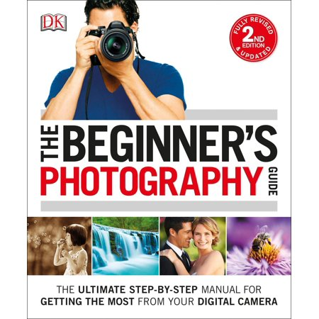 - The Beginner's Photography Guide : The Ultimate Step-by-Step Manual for Getting the Most from Your Digital Camera