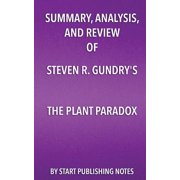 "Summary, Analysis, and Review of Steven R. Gundry's the Plant Paradox : The Hidden Dangers in ""Healthy"" Foods That Cause Disease and Weight Gain"