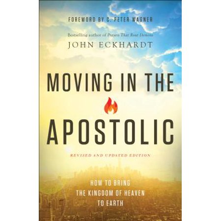 Moving in the Apostolic : How to Bring the Kingdom of Heaven to