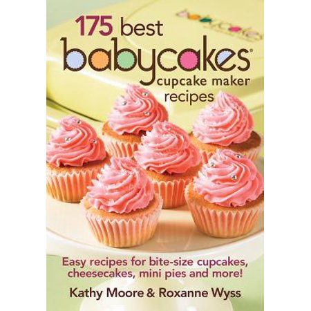 175 Best Babycakes Cupcake Maker Recipes : Easy Recipes for Bite-Size Cupcakes, Cheesecakes, Mini Pies and