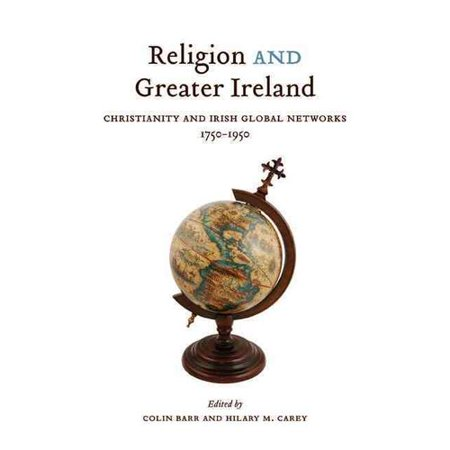 Religion and Greater Ireland: Christianity and Irish Global Networks, 1750-1950