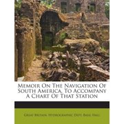 Memoir on the Navigation of South America, to Accompany a Chart of That Station