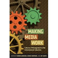 Making Media Work : Cultures of Management in the Entertainment Industries