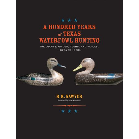 A Hundred Years of Texas Waterfowl Hunting : The Decoys, Guides, Clubs, and Places, 1870s to 1970s thumbnail