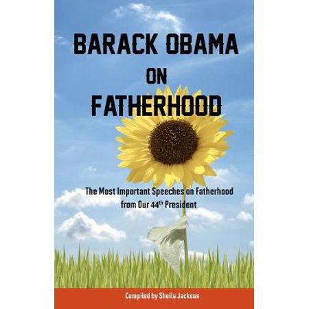 Barack Obama On Fatherhood  The Most Important Speeches On Fatherhood From Our 44Th President