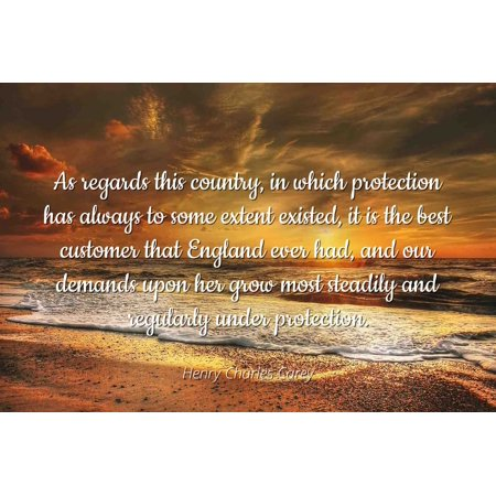 Henry Charles Carey - Famous Quotes Laminated POSTER PRINT 24x20 - As regards this country, in which protection has always to some extent existed, it is the best customer that England ever had, and