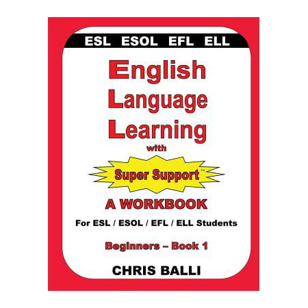 English Language Learning with Super Support : Beginners - Book 1: A WORKBOOK For ESL / ESOL / EFL / ELL Students