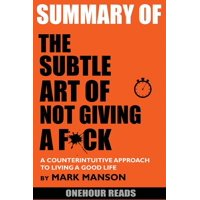 Summary Of The Subtle Art of Not Giving a F*ck: A Counterintuitive Approach to Living a Good Life by Mark Manson (Paperback)