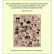 The Chemistry of Hat Manufacturing: Lectures Delivered Before the Hat Manufacturers' Association - eBook