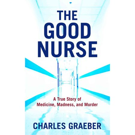 The Good Nurse  A True Story Of Medicine  Madness  And Murder