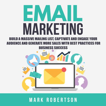 Email Marketing: Build a Massive Mailing List, Captivate and Engage Your Audience and Generate More Sales With Best Practices for Business Success -