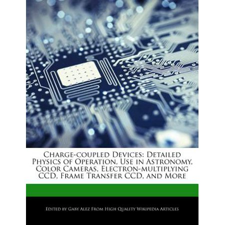 Charge-Coupled Devices : Detailed Physics of Operation, Use in Astronomy, Color Cameras, Electron-Multiplying CCD, Frame Transfer CCD, and More