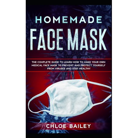Make Your Own Mask (Protecting from Viruses: Homemade Face Mask: The Complete Guide To Learn How to Make Your Own Medical Face Mask to Prevent and Protect Yourself from Viruses and Stay Healthy)