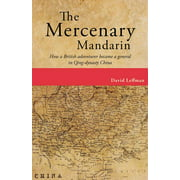 The Mercenary Mandarin : How a British Adventurer Became a General in Qing-Dynasty China