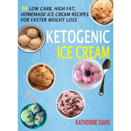 Ketogenic Ice Cream: 36 Low Carb, High fat, Homemade Ice Cream Recipes For Faster Weight Loss -