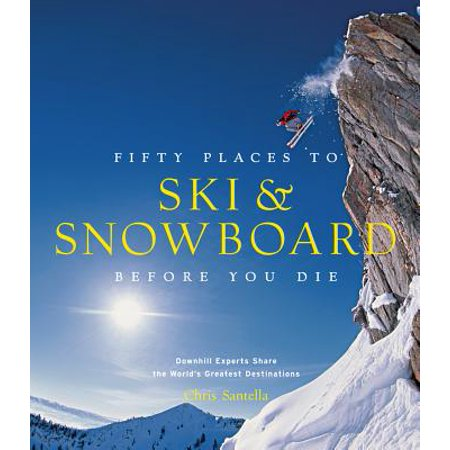 Fifty Places to Ski and Snowboard Before You Die : Downhill Experts Share the World's Greatest