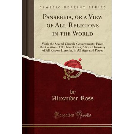 Pansebeia, or a View of All Religions in the World : With the Several Church-Governments, from the Creation, Till These Times; Also, a Discovery of All Known Heresies, in All Ages and Places (Classic Reprint)