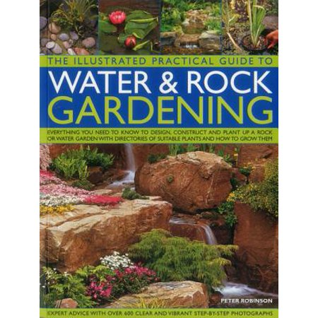 The Illustrated Practical Guide to Water & Rock Gardening : Everything You Need to Know to Design, Construct and Plant Up a Rock or Water Garden with Directories of Suitable Plants and How to Grow (Plants That Grow In Water And Rocks)